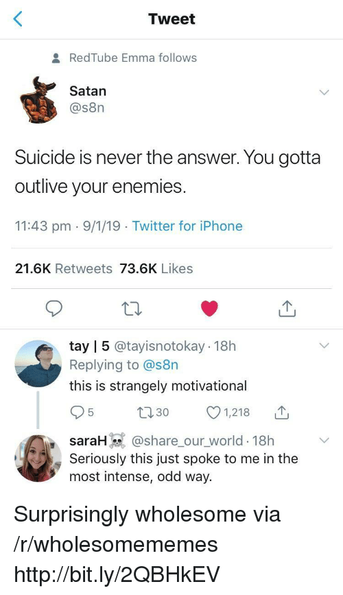Tay: Tweet  RedTube Emma follows  Satan  @s8n  Suicide is never the answer. You gotta  outlive your enemies  11:43 pm 9/1/19 Twitter for iPhone  21.6K Retweets 73.6K Likes  tay | 5 @tayisnotokay 18h  Replying to @s8n  this is strangely motivational  t130 1218  saraH @share_our_world-18h  Seriously this just spoke to me in the  most intense, odd way. Surprisingly wholesome via /r/wholesomememes http://bit.ly/2QBHkEV