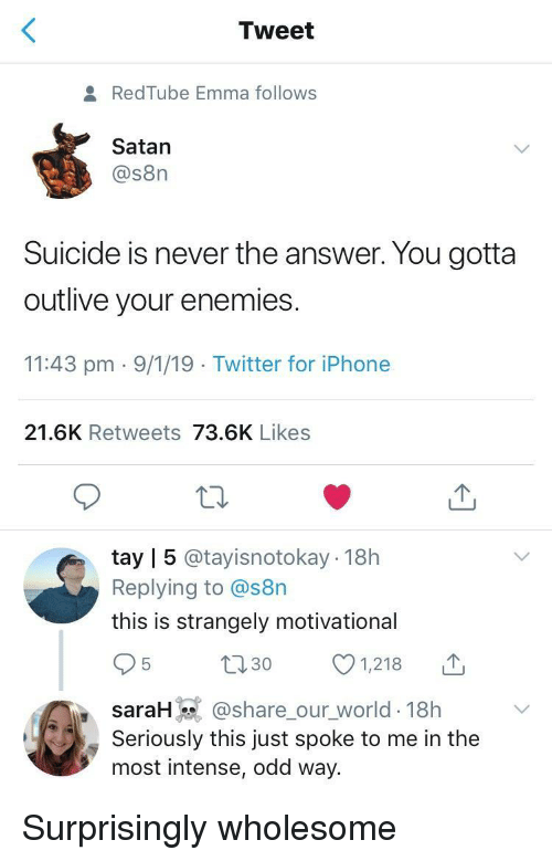 Tay: Tweet  RedTube Emma follows  Satan  @s8n  Suicide is never the answer. You gotta  outlive your enemies  11:43 pm 9/1/19 Twitter for iPhone  21.6K Retweets 73.6K Likes  tay | 5 @tayisnotokay 18h  Replying to @s8n  this is strangely motivational  t130 1218  saraH @share_our_world-18h  Seriously this just spoke to me in the  most intense, odd way. Surprisingly wholesome
