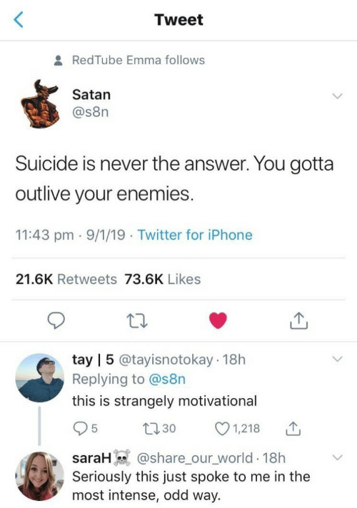 Iphone, Twitter, and Redtube: Tweet  RedTube Emma follows  Satan  @s8n  Suicide is never the answer. You gotta  outlive your enemies.  11:43 pm 9/1/19 Twitter for iPhone  21.6K Retweets 73.6K Likes  tay | 5 @tayisnotokay 18h  Replying to @s8n  this is strangely motivational  1,218  L30  saraH @share_our_world 18h  Seriously this just spoke to me in the  most intense, odd way.