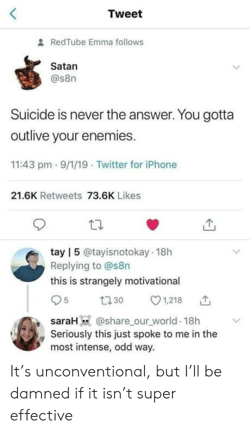 The Answer: Tweet  RedTube Emma follows  Satan  @s8n  Suicide is never the answer. You gotta  outlive your enemies.  11:43 pm - 9/1/19 Twitter for iPhone  21.6K Retweets 73.6K Likes  tay | 5 @tayisnotokay 18h  Replying to @s8n  this is strangely motivational  27 30  1,218  @share_our_world 18h  saraH  Seriously this just spoke to me in the  most intense, odd way. It's unconventional, but I'll be damned if it isn't super effective