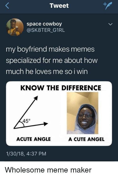 meme maker: Tweet  space cowboy  @SK8TER_G1RL  my boyfriend makes memes  specialized for me about how  much he loves me so i win  KNOW THE DIFFERENCE  45°  ACUTE ANGLE  A CUTE ANGEL  1/30/18, 4:37 PM Wholesome meme maker