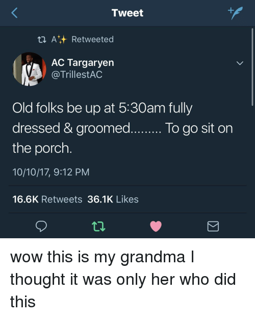 Grandma, Wow, and Old: Tweet  t ARetweeted  AC Targaryen  @TrillestAC  Old folks be up at 5:30am fully  dressed & groomed..o go sit on  the porch  10/10/17, 9:12 PM  16.6K Retweets 36.1K Likes  lo do sit on wow this is my grandma I thought it was only her who did this