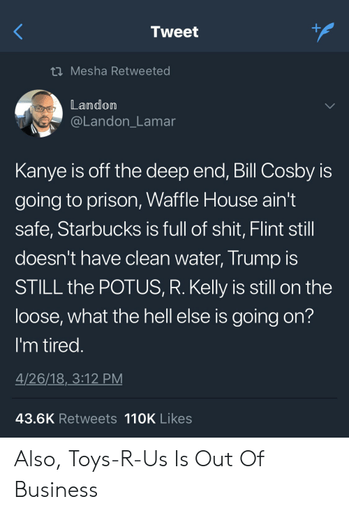 landon: Tweet  t Mesha Retweeted  Landom  @Landon_Lamar  Kanye is off the deep end, Bill Cosby is  going to prison, Waffle House ain't  safe, Starbucks is full of shit, Flint still  doesn't have clean water, Trump IS  STILL the POTUS, R. Kelly is still on the  loose, what the hell else is going on?  I'm tired  4/26/18,3:12 PM  43.6K Retweets 110K Likes Also, Toys-R-Us Is Out Of Business