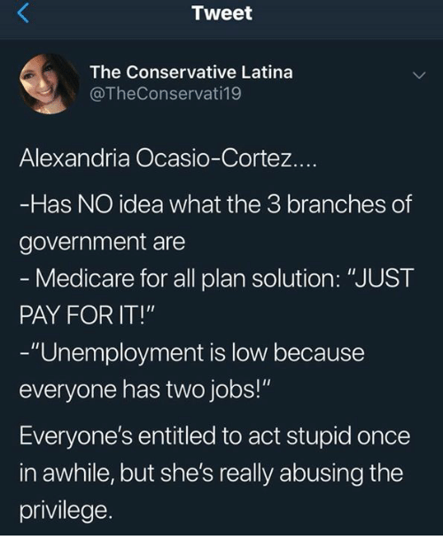"""Medicare: Tweet  The Conservative Latina  @TheConservati19  Alexandria Ocasio-Cortez.  Has NO idea what the 3 branches of  government are  Medicare for all plan solution: """"JUST  PAY FOR IT!""""  -""""Unemployment is low because  everyone has two jobs!""""  Everyone's entitled to act stupid once  in awhile, but she's really abusing the  privilege."""