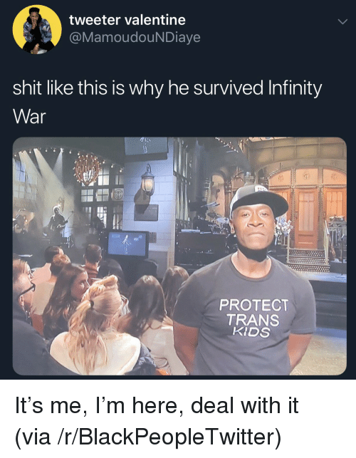 deal with it: tweeter valentine  MamoudouNDiaye  shit like this is why he survived Infinity  War  0)  PROTECT  TRANS  KIDS It's me, I'm here, deal with it (via /r/BlackPeopleTwitter)