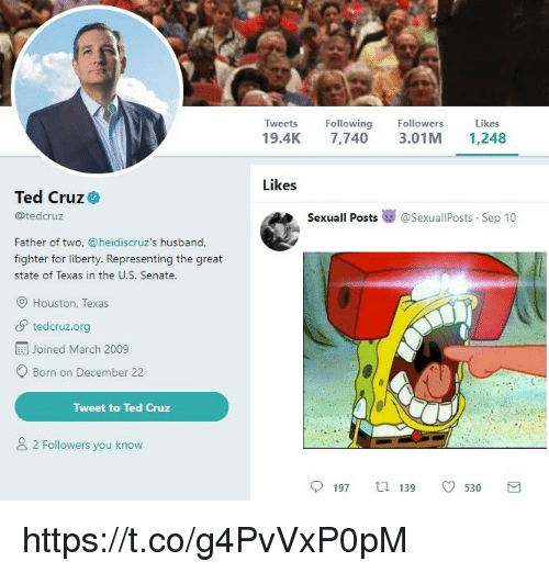 Ted Cruz: Tweets Following  19.4K 7,740 3.01M 1,248  Followers  Likes  Likes  Ted Cruz  @tedcruz  Sexuall Posts嵾@sexuallPosts-Sep 10  Father of two, @heidiscruz's husband,  fighter for liberty. Representing the great  state of Texas in the U.S. Senate.  Houston, Texas  tedcruz.org  Joined March 2009  O Born on December 22  Tweet to Ted Cruz  2 Followers you know  197  139  0530  3 https://t.co/g4PvVxP0pM