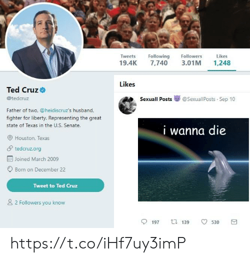 Ted Cruz: Tweets Following  19.4K 7,740 3.01M 1,248  Followers  Likes  Likes  Ted Cruz  @tedcruz  Sexuall Posts嵾@sexuallPosts-Sep 10  Father of two, @heidiscruz's husband,  fighter for liberty. Representing the great  state of Texas in the U.S. Senate.  I wanna die  O Houston, Texas  tedcruz.org  Joined March 2009  Born on December 22  Tweet to Ted Cruz  2 Followers you know  197  t.139  530 https://t.co/iHf7uy3imP
