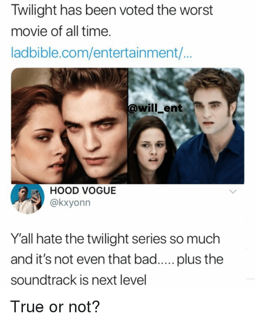 Bad, Memes, and The Worst: Twilight has been voted the worst  movie of all time.  ladbible.com/entertainment/...  @will_ent  HOOD VOGUE  @kxyonn  Y'all hate the twilight series so much  and it's not even that bad..... plus the  soundtrack is next level True or not?