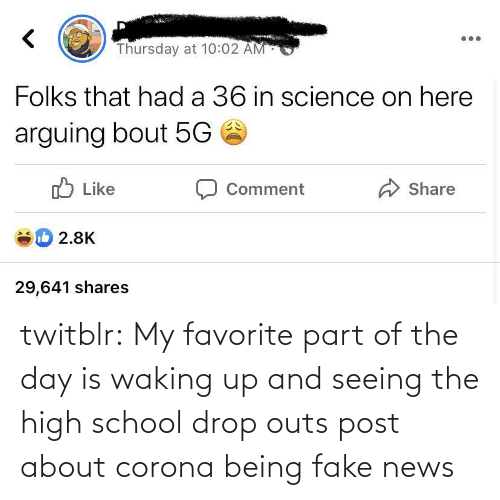 high school: twitblr:  My favorite part of the day is waking up and seeing the high school drop outs post about corona being fake news