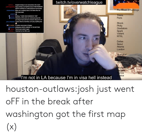 Twitch Tv: twitch.tvloverwatchleague  62919  Pre-Week 2 Rankings  Titan  Paris  Shock  Philly  Gladiators  Spark  Valiant  NYXL  ginse idesho MOVE LONDON TO THE BOTTOM  Yeah be  Dallas  Seoul  Atlanta  London  Shanghai  arg  ida  tice  I'm not in LA because I'm in visa hell instead houston-outlaws:josh just went oFF in the break after washington got the first map (x)