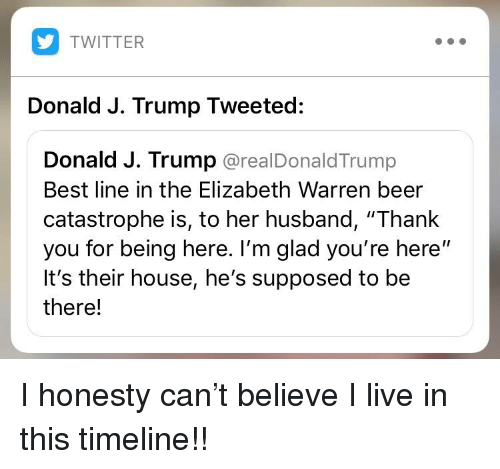"""Beer, Elizabeth Warren, and Twitter: TWITTER  Donald J. Trump Tweeted:  Donald J. Trump @realDonaldTrump  Best line in the Elizabeth Warren beer  catastrophe is, to her husband, """"Thank  you for being here. I'm glad you're here""""  It's their house, he's supposed to be  there!"""