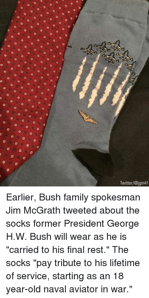 "Family, Memes, and Twitter: Twitter/@jgm41 Earlier, Bush family spokesman Jim McGrath tweeted about the socks former President George H.W. Bush will wear as he is ""carried to his final rest."" The socks ""pay tribute to his lifetime of service, starting as an 18 year-old naval aviator in war."""