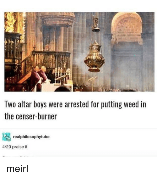 Weed, MeIRL, and 4 20: Two altar boys were arrested for putting weed in  the censer-burner  realphilosophytube  4/20 praise it meirl