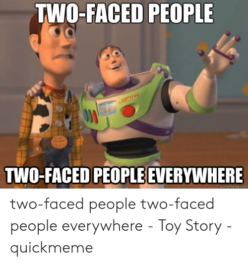 Faced People: TWO-FACED PEOPLE  AGHTEAR  TWO-FACED PEOPLE EVERYWHERE  quickmeme.com two-faced people two-faced people everywhere - Toy Story - quickmeme