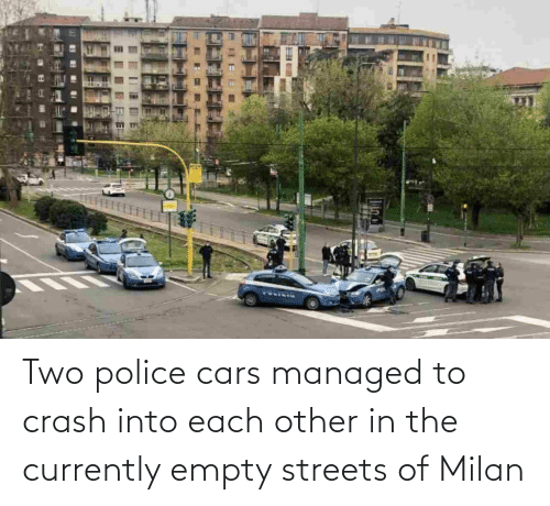 cars: Two police cars managed to crash into each other in the currently empty streets of Milan