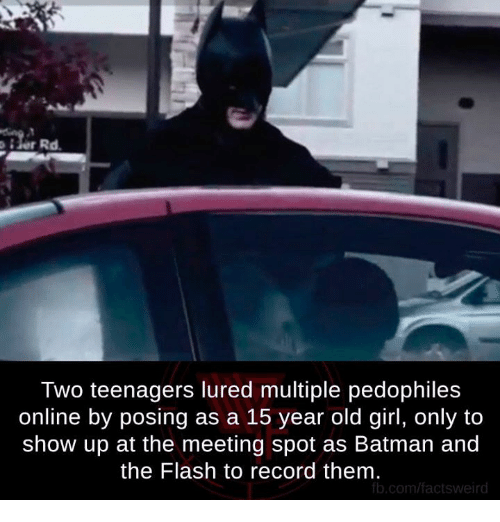 Pedophillic: Two teenagers lured multiple pedophiles  online by posing as a 15 year old girl, only to  show up at the meeting spot as Batman and  the Flash to record them.  fb.com/facts weird
