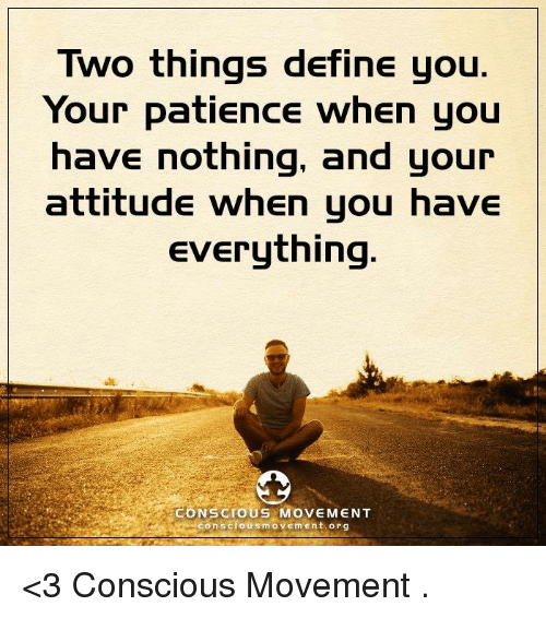 Definately: Two things define you  Your patience when you  have nothing, and your  attitude when you have  Everything  CONSCIOUS MOVEMENT  con scious m o v Em Ent org <3 Conscious Movement  .