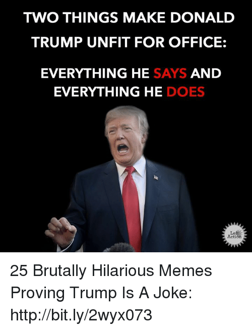 Trump Is A: TWO THINGS MAKE DONALD  TRUMP UNFIT FOR OFFICE:  EVERYTHING HE SAYS AND  EVERYTHING HE DOES  Left  Action 25 Brutally Hilarious Memes Proving Trump Is A Joke: http://bit.ly/2wyx073