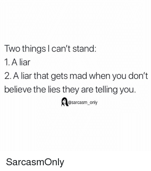 The Lies: Two thingsl can't stand:  1. A liar  2. A liar that gets mad when you don't  believe the lies they are telling you.  @sarcasm only SarcasmOnly