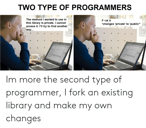 """Access, Library, and Another: TWO TYPE OF PROGRAMMERS  The method I wanted to use in  F*ck it  this library is private, I cannot  access it. I'll try to find another  """"changes 'private' to 'public*  way... Im more the second type of programmer, I fork an existing library and make my own changes"""