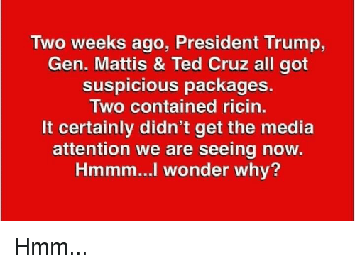 Ted Cruz: Two weeks ago, President Trump,  Gen. Mattis & Ted Cruz all got  suspicious packages.  Two contained ricin.  It certainly didn't get the media  attention we are seeing now  Hmmm...l wonder why? Hmm...