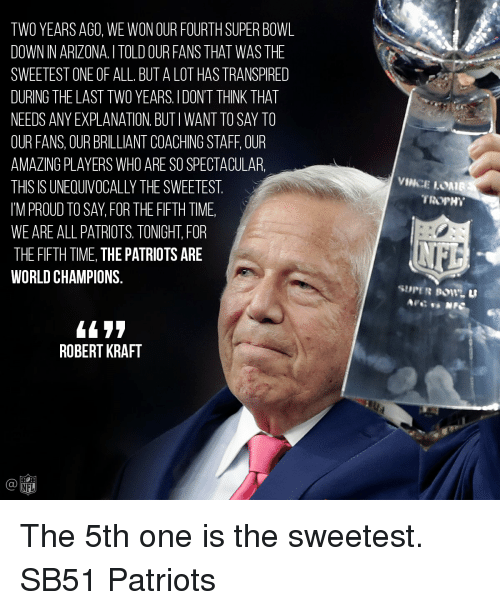 robert kraft: TWO YEARS AGO, WE WON OUR FOURTHSUPER BOWL  DOWN IN ARIZONA ITOLD OUR FANS THAT WAS THE  SWEETEST ONE OF ALL BUT A LOT HASTRANSPIRED  DURING THE LAST TWO YEARS, l DONT THINK THAT  NEEDS ANY EXPLANATION BUTIWANTTOSAY TO  OUR FANS, OUR BRILLIANT COACHING STAFF OUR  AMAZING PLAYERS WHO ARE SOSPECTACULAR.  THIS IS UNEOUIVOCALLYTHE SWEETEST  IM PROUD TO SAY FOR THE FIFTH TIME  WE ARE ALL PATRIOTS TONIGHT FOR  THE FIFTH TIME, THE PATRIOTS ARE  WORLD CHAMPIONS  ROBERT KRAFT  NFL  VINCE LOMIB  TROPHY The 5th one is the sweetest. SB51 Patriots