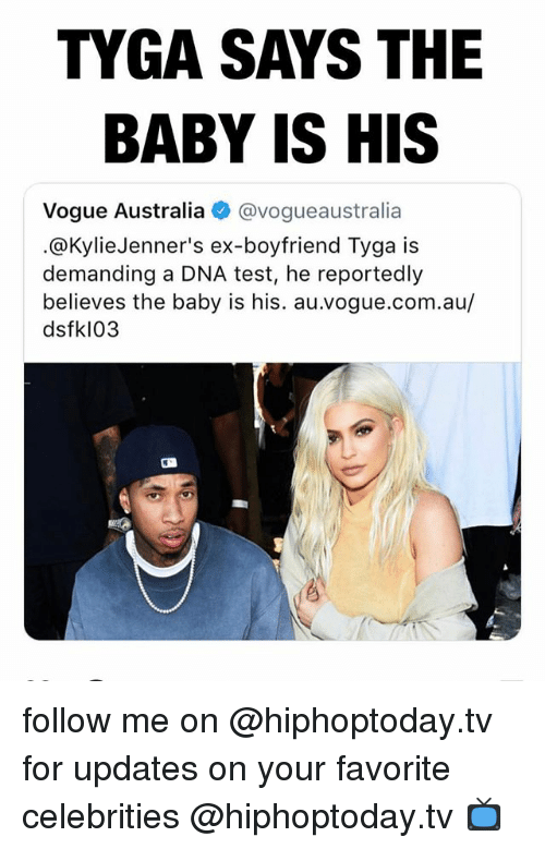 Tyga, Australia, and Test: TYGA SAYS THE  BABY IS HIS  Vogue Australia @vogueaustralia  .@KylieJenner's ex-boyfriend Tyga is  demanding a DNA test, he reportedly  believes the baby is his. au.vogue.com.au/  dsfkl03 follow me on @hiphoptoday.tv for updates on your favorite celebrities @hiphoptoday.tv 📺