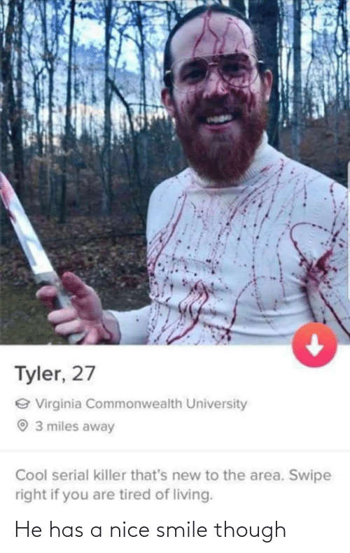 Area: Tyler, 27  e Virginia Commonwealth University  O 3 miles away  Cool serial killer that's new to the area. Swipe  right if you are tired of living. He has a nice smile though