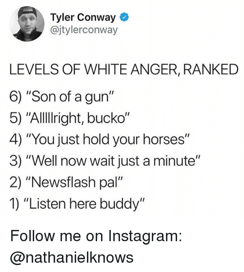 "Conway: Tyler Conway  @jtylerconway  LEVELS OF WHITE ANGER, RANKED  6) ""Son of a gun""  5) ""Allllright, bucko""  4) ""You just hold your horses""  3) ""Well now wait just a minute""  2) ""Newsflash pal""  1) ""Listen here buddy"" Follow me on Instagram: @nathanielknows"