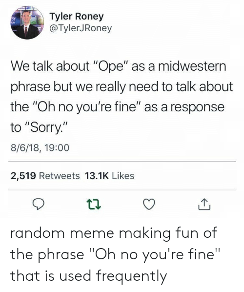 "Meme, Sorry, and Fun: Tyler Roney  @TylerJRoney  We talk about ""Ope"" as a midwestern  phrase but we really need to talk about  the ""Oh no you're fine"" as a response  to ""Sorry.""  8/6/18, 19:00  2,519 Retweets 13.1K Likes random meme making fun of the phrase ""Oh no you're fine"" that is used frequently"