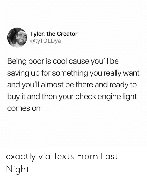 Memes, Tyler the Creator, and Cool: Tyler, the Creator  @tyTOLDya  Being poor is cool cause you'll be  saving up for something you really want  and you'll almost be there and ready to  buy it and then your check engine light  comes on exactly  via Texts From Last Night