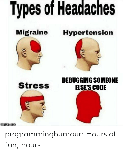 hypertension: Types of Headaches  Migraine Hypertension  Stress  DEBUGGING SOMEONE  ELSE'S CODE programminghumour:  Hours of fun, hours