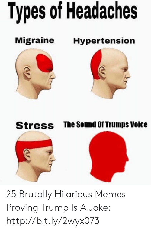 hypertension: Types of Headaches  Migraine  Hypertension  The Sound Of Trumps Voice  Stress 25 Brutally Hilarious Memes Proving Trump Is A Joke: http://bit.ly/2wyx073