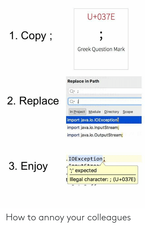 How To: U+037E  1. Copy ;  Greek Question Mark  Replace in Path  2. Replace  In Project Module Directory Scope  import java.io.1OException}  import java.io.InputStream;  import java.io.OutputStream;  .IOException;  Innutct  ;' expected  3. Enjoy  t Illegal character: ; (U+037E) How to annoy your colleagues