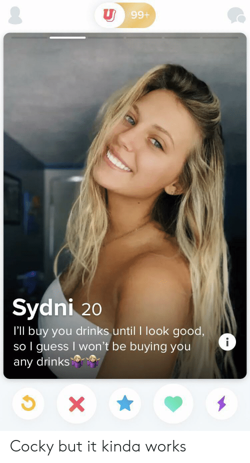 Good, Guess, and You: U 99+  Sydni 20  I'll buy you drinks until I look good,  so I guess I won't be buying you  any drinks  i  X Cocky but it kinda works