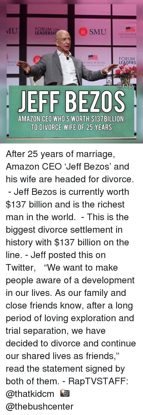 """Amazon, Family, and Friends: U  FORUM O  LEADERSH  GEORGEWB  FORUM  LEADERS  BusH  arap  JEFF BEZOS  AMAZON CEO WHO S WORTH $137 BILLION,  TO DIVORCE WIFE OF 25 YEARS After 25 years of marriage, Amazon CEO 'Jeff Bezos' and his wife are headed for divorce.  - Jeff Bezos is currently worth $137 billion and is the richest man in the world.  - This is the biggest divorce settlement in history with $137 billion on the line. - Jeff posted this on Twitter,   """"We want to make people aware of a development in our lives. As our family and close friends know, after a long period of loving exploration and trial separation, we have decided to divorce and continue our shared lives as friends,"""" read the statement signed by both of them. - RapTVSTAFF: @thatkidcm 📸 @thebushcenter"""