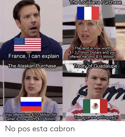 1 2: u/klayb  The Louisiana Purchase  The land is now worth  $1.2 Trillion Dollars and you  offered me only $15 Million?  France, I can explain  Treaty of Guadalupe  The Alaskan Purchase  You offered me $7.2 Million for  what is now worth $37 Billion  You guys are getting paid? No pos esta cabron