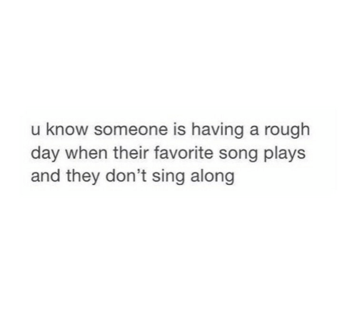 Know Someone: u know someone is having a rough  day when their favorite song plays  and they don't sing along