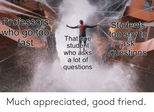 Good, Asks, and Ask: u/paradoxicalpolymath  Professors  who go too  fast  Students  too shy to  ask  questions  That one  student  who asks  a lot of  questions Much appreciated, good friend.