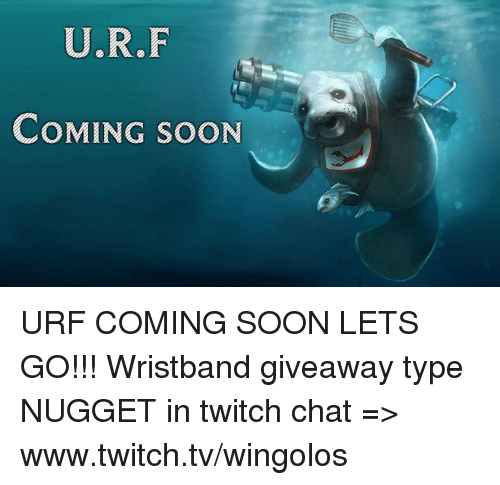 www.twitch: U.R.F  COMING SOON URF COMING SOON LETS GO!!!  Wristband giveaway type NUGGET in twitch chat => www.twitch.tv/wingolos