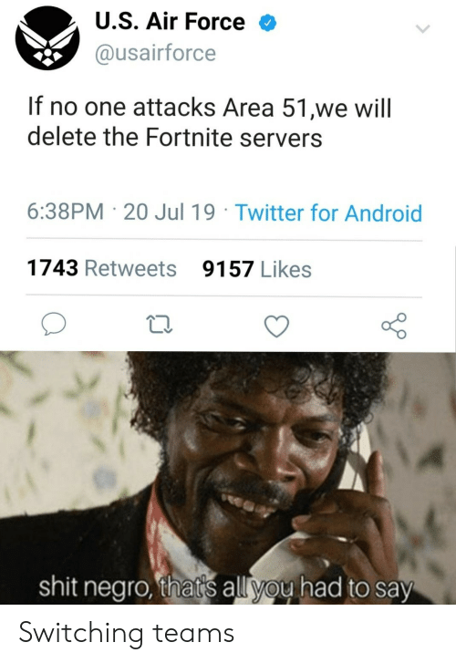 Air Force: U.S. Air Force  @usairforce  If no one attacks Area 51,we will  delete the Fortnite servers  6:38PM 20 Jul 19 Twitter for Android  1743 Retweets  9157 Likes  shit negro, that's all you had to say Switching teams