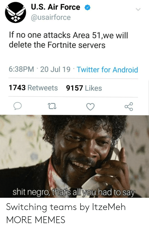 Air Force: U.S. Air Force  @usairforce  If no one attacks Area 51,we will  delete the Fortnite servers  6:38PM 20 Jul 19 Twitter for Android  1743 Retweets  9157 Likes  shit negro, that's all you had to say Switching teams by ItzeMeh MORE MEMES