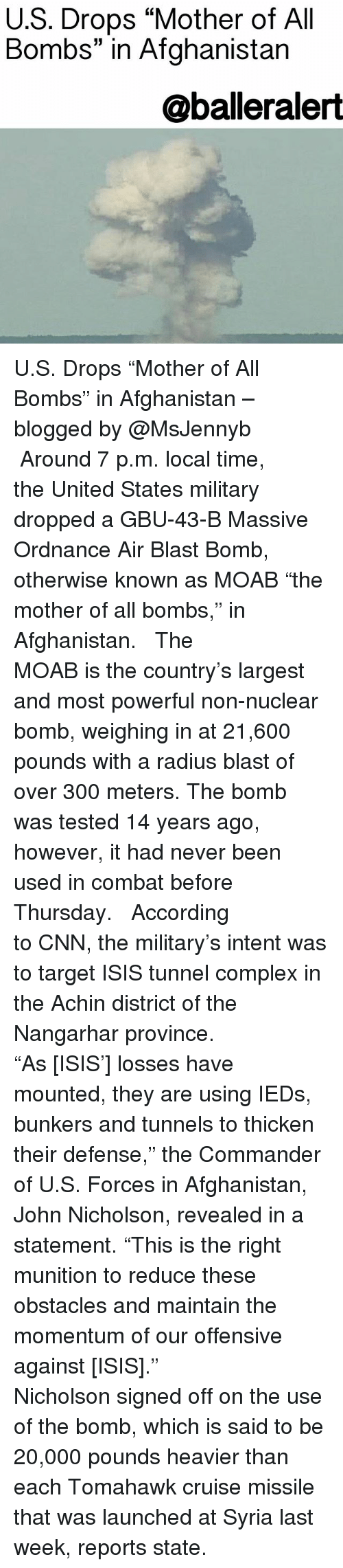"""the commander: U.S. Drops """"Mother of All  Bombs"""" in Afghanistan  @balleralert U.S. Drops """"Mother of All Bombs"""" in Afghanistan – blogged by @MsJennyb ⠀⠀⠀⠀⠀⠀⠀ ⠀⠀⠀⠀⠀⠀⠀ Around 7 p.m. local time, the United States military dropped a GBU-43-B Massive Ordnance Air Blast Bomb, otherwise known as MOAB """"the mother of all bombs,"""" in Afghanistan. ⠀⠀⠀⠀⠀⠀⠀ ⠀⠀⠀⠀⠀⠀⠀ The MOAB is the country's largest and most powerful non-nuclear bomb, weighing in at 21,600 pounds with a radius blast of over 300 meters. The bomb was tested 14 years ago, however, it had never been used in combat before Thursday. ⠀⠀⠀⠀⠀⠀⠀ ⠀⠀⠀⠀⠀⠀⠀ According to CNN, the military's intent was to target ISIS tunnel complex in the Achin district of the Nangarhar province. ⠀⠀⠀⠀⠀⠀⠀ ⠀⠀⠀⠀⠀⠀⠀ """"As [ISIS'] losses have mounted, they are using IEDs, bunkers and tunnels to thicken their defense,"""" the Commander of U.S. Forces in Afghanistan, John Nicholson, revealed in a statement. """"This is the right munition to reduce these obstacles and maintain the momentum of our offensive against [ISIS]."""" ⠀⠀⠀⠀⠀⠀⠀ ⠀⠀⠀⠀⠀⠀⠀ Nicholson signed off on the use of the bomb, which is said to be 20,000 pounds heavier than each Tomahawk cruise missile that was launched at Syria last week, reports state."""