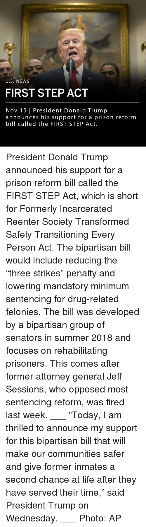 """attorney general: U.S. NEWS  FIRST STEP ACT  Nov 15 President Donald Trump  announces his support for a prison reform  bill called the FIRST STEP Act. President Donald Trump announced his support for a prison reform bill called the FIRST STEP Act, which is short for Formerly Incarcerated Reenter Society Transformed Safely Transitioning Every Person Act. The bipartisan bill would include reducing the """"three strikes"""" penalty and lowering mandatory minimum sentencing for drug-related felonies. The bill was developed by a bipartisan group of senators in summer 2018 and focuses on rehabilitating prisoners. This comes after former attorney general Jeff Sessions, who opposed most sentencing reform, was fired last week. ___ """"Today, I am thrilled to announce my support for this bipartisan bill that will make our communities safer and give former inmates a second chance at life after they have served their time,"""" said President Trump on Wednesday. ___ Photo: AP"""