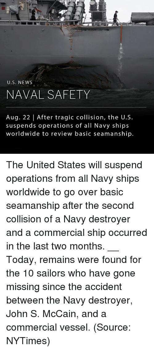suspender: U.S. NEWS  NAVAL SAFETY  Aug. 22 | After tragic collision, the U.S.  suspends operations of all Navy ships  worldwide to review basic seamanship. The United States will suspend operations from all Navy ships worldwide to go over basic seamanship after the second collision of a Navy destroyer and a commercial ship occurred in the last two months. __ Today, remains were found for the 10 sailors who have gone missing since the accident between the Navy destroyer, John S. McCain, and a commercial vessel. (Source: NYTimes)