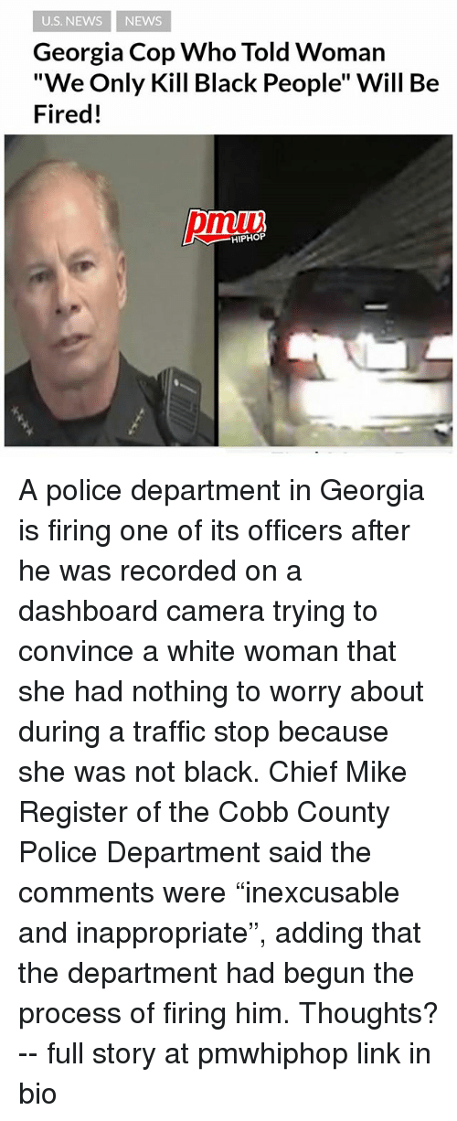 """Copped: U.S. NEWS NEWS  Georgia Cop Who Told Woman  """"We Only Kill Black People"""" Will Be  Fired!  pmiui  HIPHOP A police department in Georgia is firing one of its officers after he was recorded on a dashboard camera trying to convince a white woman that she had nothing to worry about during a traffic stop because she was not black. Chief Mike Register of the Cobb County Police Department said the comments were """"inexcusable and inappropriate"""", adding that the department had begun the process of firing him. Thoughts? -- full story at pmwhiphop link in bio"""