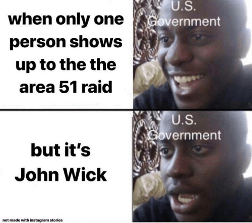Instagram, John Wick, and Government: U.S.  when only one  Government  person shows  up to the the  area 51 raid  U.S.  Government  but it's  John Wick  not made with instagram stories