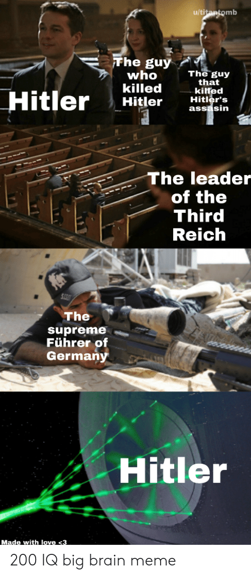 Supreme: u/titantomb  Fhe guy  who  killed  Hitler  The guy  that  kilted  Hitler's  assasin  Hitler  The leader  of the  Third  Reich  The  supreme  Führer of  Germany  Hitler  Made with love <3 200 IQ big brain meme
