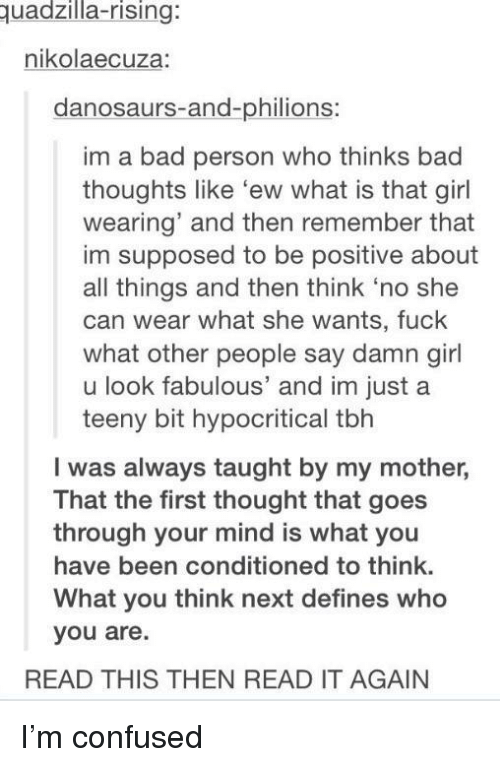 Bad, Confused, and Tbh: uadzilla-rising:  nikolaecuza:  danosaurs-and-philions:  im a bad person who thinks bad  thoughts like 'ew what is that girl  wearing' and then remember that  im supposed to be positive about  all things and then think 'no she  can wear what she wants, fuck  what other people say damn girl  u look fabulous' and im justa  teeny bit hypocritical tbh  I was always taught by my mother,  That the first thought that goes  through your mind is what you  have been conditioned to think.  What you think next defines who  you are.  READ THIS THEN READ IT AGAIN I'm confused