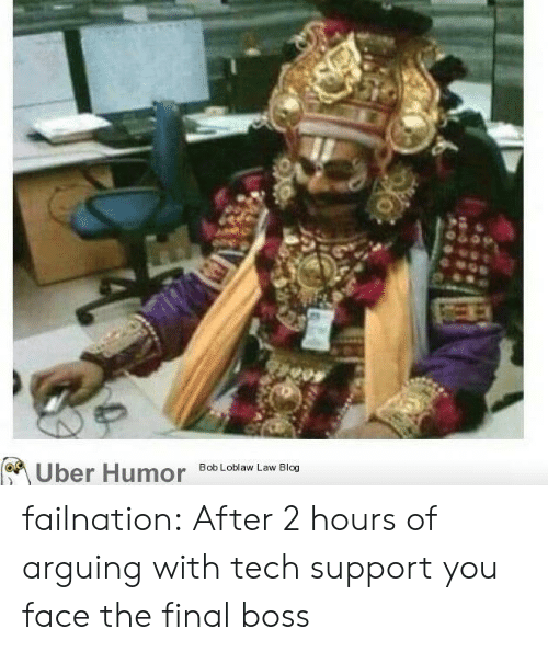 Final Boss, Tumblr, and Uber: Uber Humor  Bob Loblaw Law Blog failnation:  After 2 hours of arguing with tech support you face the final boss